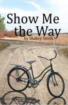 Show Me The Way ebook by Shakey Smith