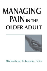 Managing Pain in the Older Adult ebook by Jansen, Michaelene P.