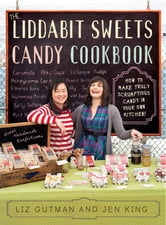 The Liddabit Sweets Candy Cookbook - How to Make Truly Scrumptious Candy in Your Own Kitchen! ebook by Liz Gutman,Jen King
