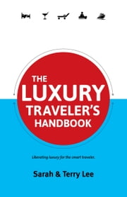 The Luxury Traveler's Handbook - Liberating luxury for the smart traveler. ebook by Sarah Lee,Terry Lee