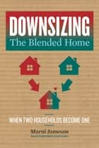 Downsizing the Blended Home - When Two Households Become One ebook by Marni Jameson