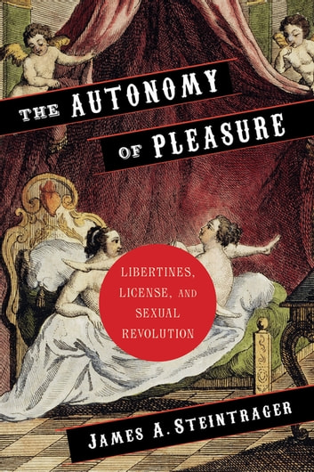 The Autonomy of Pleasure - Libertines, License, and Sexual Revolution ebook by James Steintrager