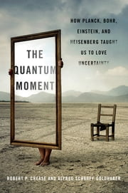 The Quantum Moment: How Planck, Bohr, Einstein, and Heisenberg Taught Us to Love Uncertainty ebook by Robert P. Crease,Alfred Scharff Goldhaber