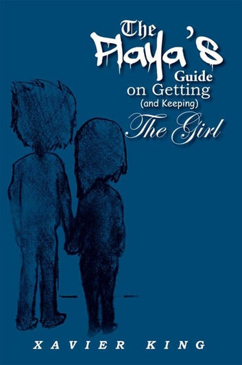 The Playa's Guide on Getting (And Keeping) the Girl eBook by Xavier King