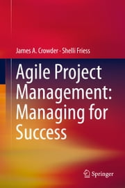 Agile Project Management: Managing for Success ebook by James A. Crowder,Shelli Friess