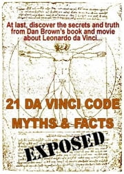 21 Da Vinci Code Myths and Facts Exposed: At last, discover the secrets and truth about Dan Brown's book and movie of Leonardo Da Vinci ebook by Williams, Doug