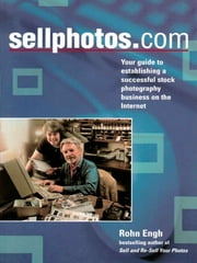 SELLPHOTOS.COM: Your Guide to Establishing a Successful Stock Photography Business on the Internet ebook by Rohn Engh