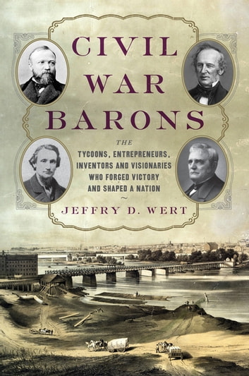 Civil War Barons - The Tycoons, Entrepreneurs, Inventors, and Visionaries Who Forged Victory and Shaped a Nation ebook by Jeffry D. Wert