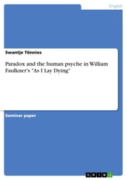 Paradox and the human psyche in William Faulkner's 'As I Lay Dying' ebook by Swantje Tönnies