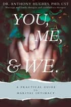 You, Me, and We - A Practical Guide to Marital Intimacy ebook by Dr. Anthony Hughes, PhD