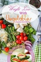 Weight Loss with Vegetables: The Truth ebook by Charles Thornton