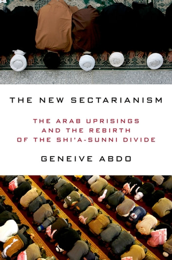 The New Sectarianism - The Arab Uprisings and the Rebirth of the Shi'a-Sunni Divide ebook by Geneive Abdo