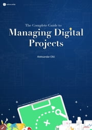 The Complete Guide to Managing Digital Projects ebook by Aleksandar Olic
