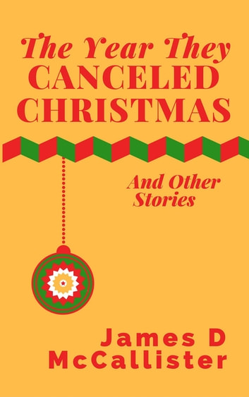 The Year They Canceled Christmas - And Other Stories ebook by James D McCallister