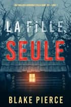 La fille, seule (Un Thriller à Suspense d'Ella Dark, FBI – Livre 1) ebook by