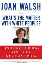 What's the Matter with White People? ebook by Joan Walsh