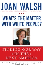 What's the Matter with White People? - Finding Our Way in the Next America ebook by Joan Walsh