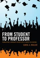 From Student to Professor - Translating a Graduate Degree into a Career in Academia ebook by Carol A. Mullen