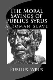 The Moral Sayings of Publius Syrus - A Roman Slave ebook by Publius Syrus,Darius Lyman