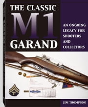 The Classic M1 Garand: An Ongoing Legacy For Shooters And Collectors ebook by Thompson, Jim
