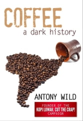 Coffee: A Dark History ebook by Antony Wild