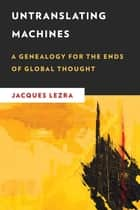 Untranslating Machines - A Genealogy for the Ends of Global Thought ebook by Jacques Lezra