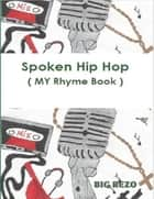 Spoken Hip Hop ( My Rhyme Book ) ebook by Big Rezo