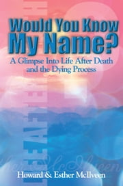 Would You Know My Name? - A Glimpse Into Life After Death and the Dying Process ebook by Howard McIlveen, Esther McIlveen