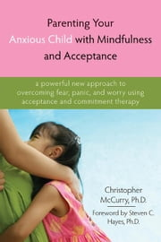 Parenting Your Anxious Child with Mindfulness and Acceptance: A Powerful New Approach to Overcoming Fear, Panic, and Worry Using Acceptance and Commit ebook by McCurry, Christopher