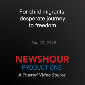 For child migrants, desperate journey to freedom - Desperate Journey audiobook by PBS NewsHour