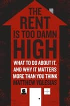 The Rent Is Too Damn High - What To Do About It, And Why It Matters More Than You Think ebook by Matthew Yglesias