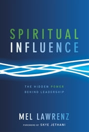 Spiritual Influence - The Hidden Power Behind Leadership ebook by Mel Lawrenz,Skye Jethani
