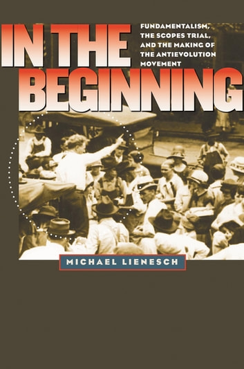 In the Beginning - Fundamentalism, the Scopes Trial, and the Making of the Antievolution Movement ebook by Michael Lienesch