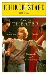 Church & Stage - Producing Theater for Education, Praxis, Outreach and Fundraising ebook by Dean J. Seal