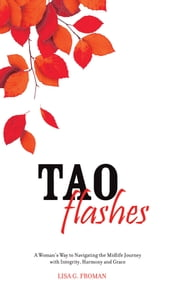 Tao Flashes - A Woman's Way to Navigating the Midlife Journey with Integrity, Harmony, and Grace ebook by Lisa Garon Froman