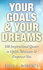 Your Goals & Your Dreams: 108 Inspirational Quotes to Uplift, Motivate & Empower You ebook by Dale L. Roberts