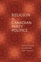 Religion and Canadian Party Politics ebook by David Rayside, Jerald Sabin, Paul E.J. Thomas