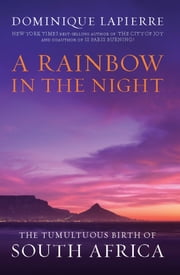 A Rainbow in the Night: The Tumultuous Birth of South Africa - The Tumultuous Birth of South Africa ebook by Dominique Lapierre