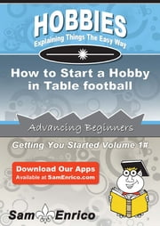 How to Start a Hobby in Table football - How to Start a Hobby in Table football ebook by Shanta Bolling