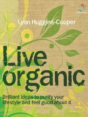 Live Organic - Brilliant ideas to purify your lifestyle and feel good about it ebook by Lynn Huggins-Cooper