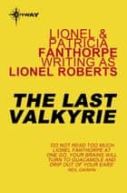 The Last Valkyrie ebook by Lionel Roberts, Lionel Fanthorpe, Patricia Fanthorpe