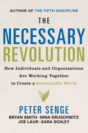 The Necessary Revolution - How Individuals And Organizations Are Working Together to Create a Sustainable World ebook by Peter M. Senge,Bryan Smith,Nina Kruschwitz,Joe Laur,Sara Schley