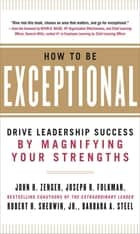 How to Be Exceptional: Drive Leadership Success By Magnifying Your Strengths ebook by John Zenger,Joseph Folkman,Jr. Robert H. Sherwin,Barbara Steel