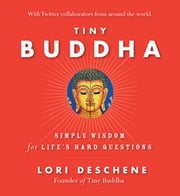 Tiny Buddha: Simple Wisdom for Life's Hard Questions - Simple Wisdom for Life's Hard Questions ebook by Deschene, Lori