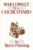 Who Dwelt by a Churchyard ebook by Berry Fleming