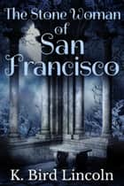 The Stone Woman of San Francisco: A Dark Short Story ebook by K. Bird Lincoln