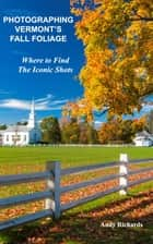 Photographing Vermont's Fall Foliage - Where to Find the Iconic Shots ebook by Andy Richards
