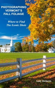 Photographing Vermont's Fall Foliage - Where to Find the Iconic Shots ebook by Kobo.Web.Store.Products.Fields.ContributorFieldViewModel