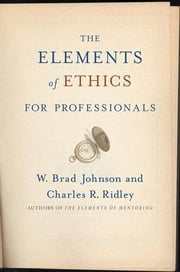 The Elements of Ethics for Professionals ebook by W. Brad Johnson,Charles R. Ridley