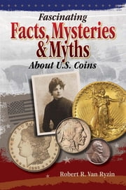 Fascinating Facts, Mysteries and Myths About U.S. Coins ebook by Robert R. VanRyzin